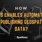 How AWS enables automation of publishing geospatial data_